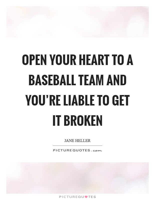 Open your heart to a baseball team and you're liable to get it broken Picture Quote #1