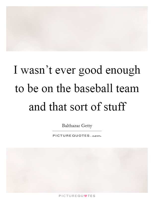 I wasn't ever good enough to be on the baseball team and that sort of stuff Picture Quote #1