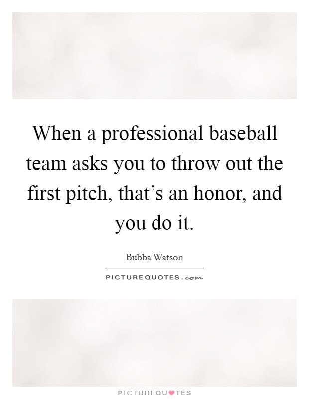 When a professional baseball team asks you to throw out the first pitch, that's an honor, and you do it Picture Quote #1