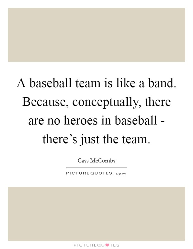 A baseball team is like a band. Because, conceptually, there are no heroes in baseball - there's just the team Picture Quote #1