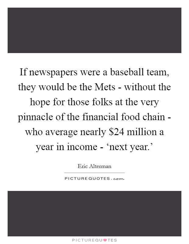 If newspapers were a baseball team, they would be the Mets - without the hope for those folks at the very pinnacle of the financial food chain - who average nearly $24 million a year in income - 'next year.' Picture Quote #1