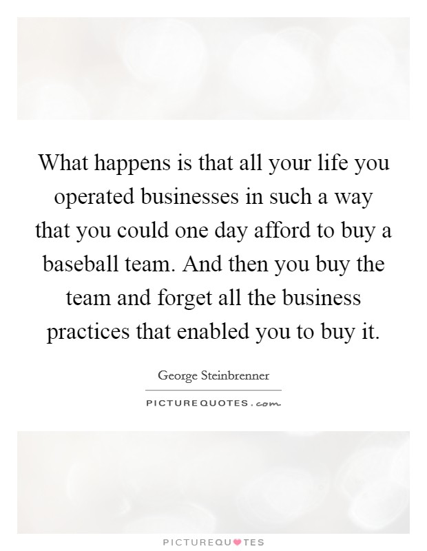 What happens is that all your life you operated businesses in such a way that you could one day afford to buy a baseball team. And then you buy the team and forget all the business practices that enabled you to buy it Picture Quote #1