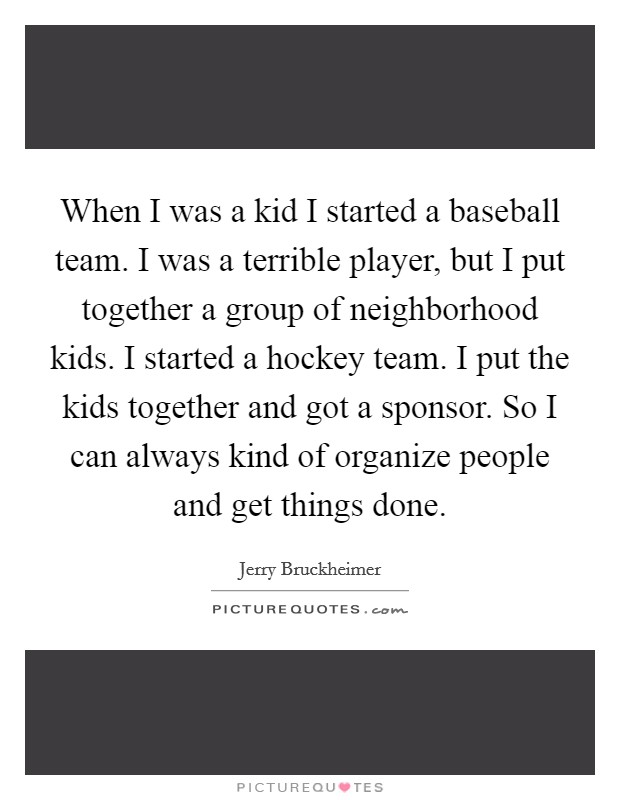 When I was a kid I started a baseball team. I was a terrible player, but I put together a group of neighborhood kids. I started a hockey team. I put the kids together and got a sponsor. So I can always kind of organize people and get things done Picture Quote #1
