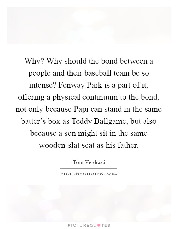 Why? Why should the bond between a people and their baseball team be so intense? Fenway Park is a part of it, offering a physical continuum to the bond, not only because Papi can stand in the same batter's box as Teddy Ballgame, but also because a son might sit in the same wooden-slat seat as his father Picture Quote #1