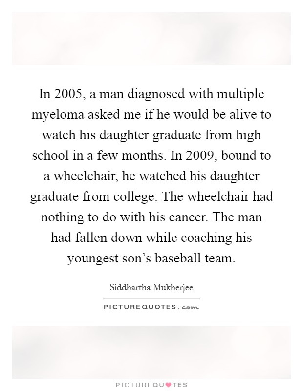 In 2005, a man diagnosed with multiple myeloma asked me if he would be alive to watch his daughter graduate from high school in a few months. In 2009, bound to a wheelchair, he watched his daughter graduate from college. The wheelchair had nothing to do with his cancer. The man had fallen down while coaching his youngest son's baseball team Picture Quote #1