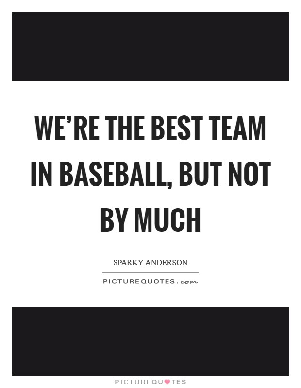 We're the best team in baseball, but not by much Picture Quote #1