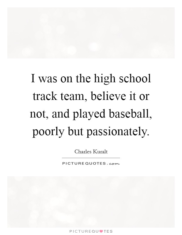 I was on the high school track team, believe it or not, and played baseball, poorly but passionately Picture Quote #1