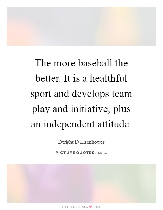 The more baseball the better. It is a healthful sport and develops team play and initiative, plus an independent attitude Picture Quote #1