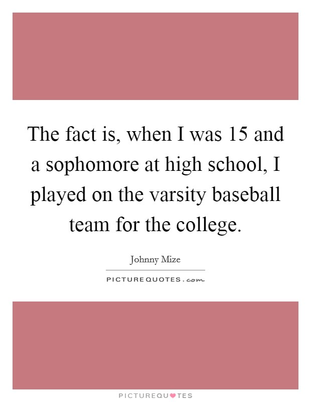 The fact is, when I was 15 and a sophomore at high school, I played on the varsity baseball team for the college Picture Quote #1