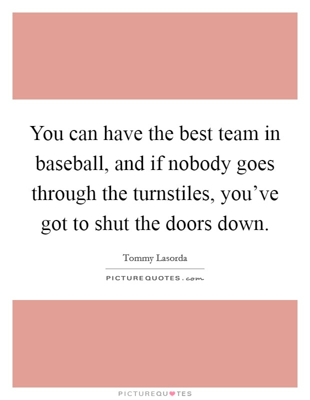 You can have the best team in baseball, and if nobody goes through the turnstiles, you've got to shut the doors down Picture Quote #1