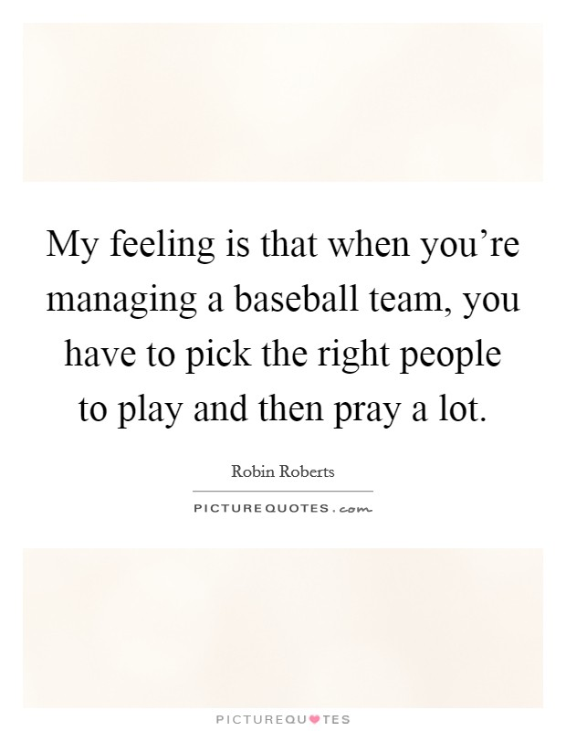 My feeling is that when you're managing a baseball team, you have to pick the right people to play and then pray a lot Picture Quote #1