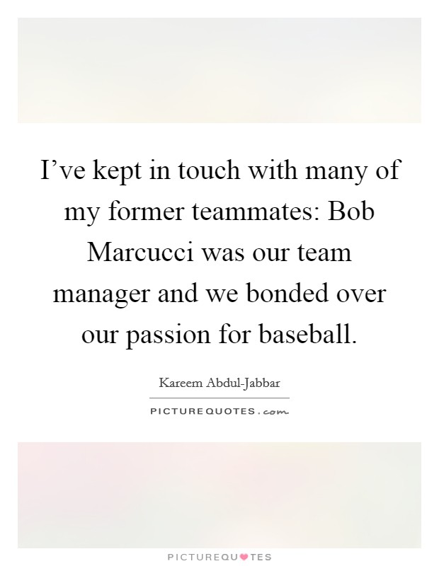 I've kept in touch with many of my former teammates: Bob Marcucci was our team manager and we bonded over our passion for baseball Picture Quote #1