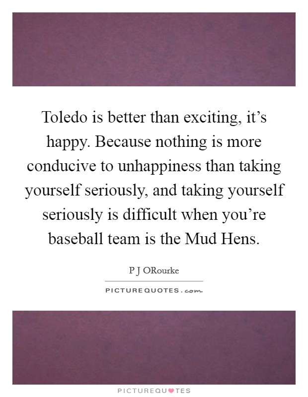 Toledo is better than exciting, it's happy. Because nothing is more conducive to unhappiness than taking yourself seriously, and taking yourself seriously is difficult when you're baseball team is the Mud Hens Picture Quote #1