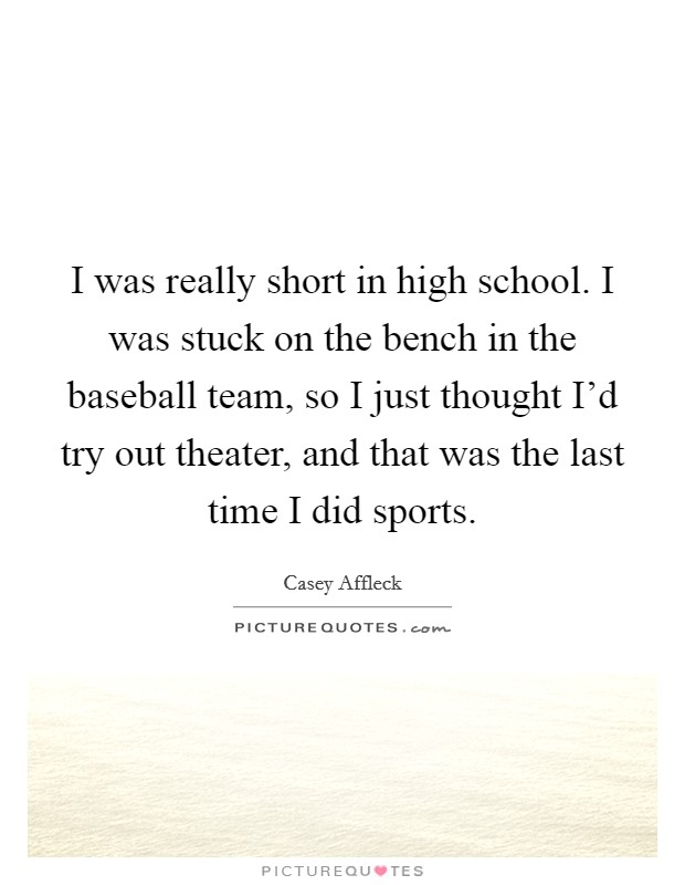 I was really short in high school. I was stuck on the bench in the baseball team, so I just thought I'd try out theater, and that was the last time I did sports Picture Quote #1