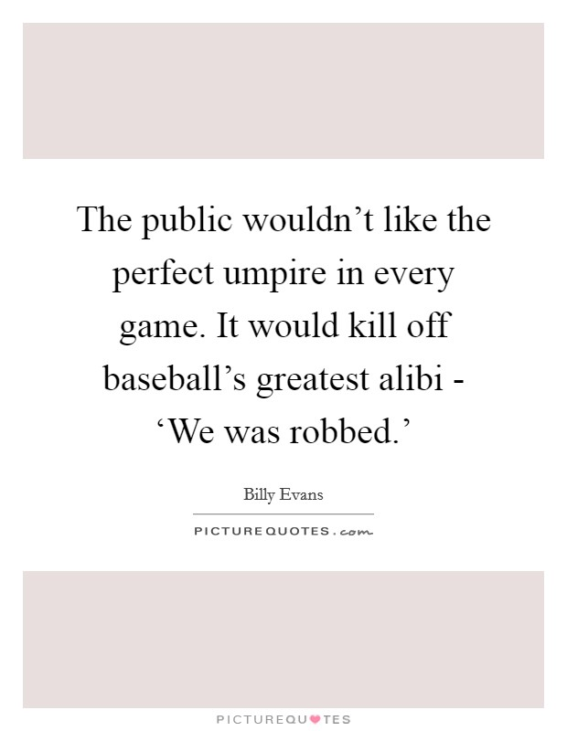 The public wouldn't like the perfect umpire in every game. It would kill off baseball's greatest alibi - 'We was robbed.' Picture Quote #1