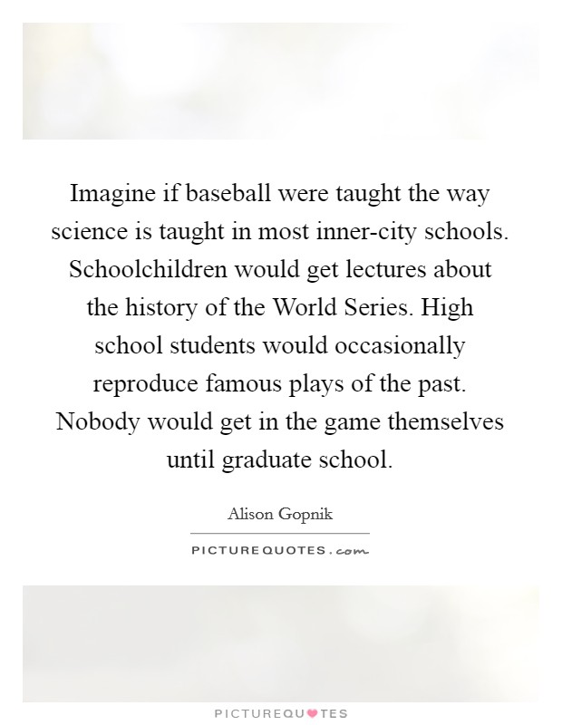 Imagine if baseball were taught the way science is taught in most inner-city schools. Schoolchildren would get lectures about the history of the World Series. High school students would occasionally reproduce famous plays of the past. Nobody would get in the game themselves until graduate school Picture Quote #1