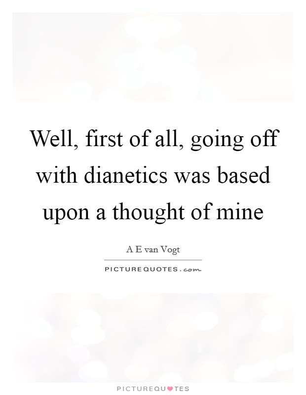 Well, first of all, going off with dianetics was based upon a thought of mine Picture Quote #1