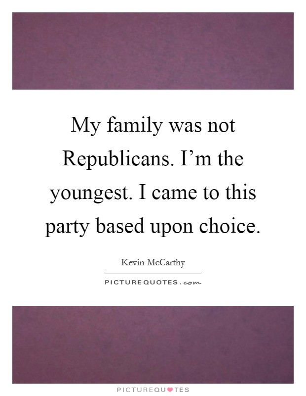 My family was not Republicans. I'm the youngest. I came to this party based upon choice Picture Quote #1