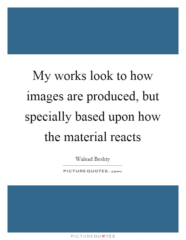 My works look to how images are produced, but specially based upon how the material reacts Picture Quote #1