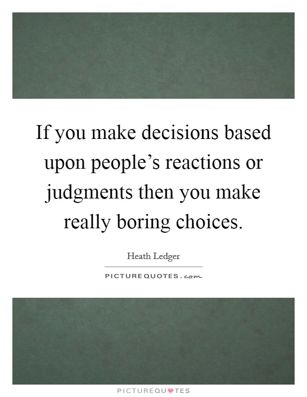 If you make decisions based upon people's reactions or judgments then you make really boring choices Picture Quote #1