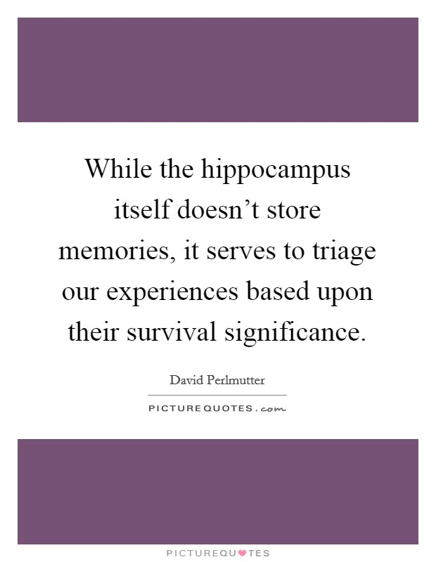 While the hippocampus itself doesn't store memories, it serves to triage our experiences based upon their survival significance Picture Quote #1