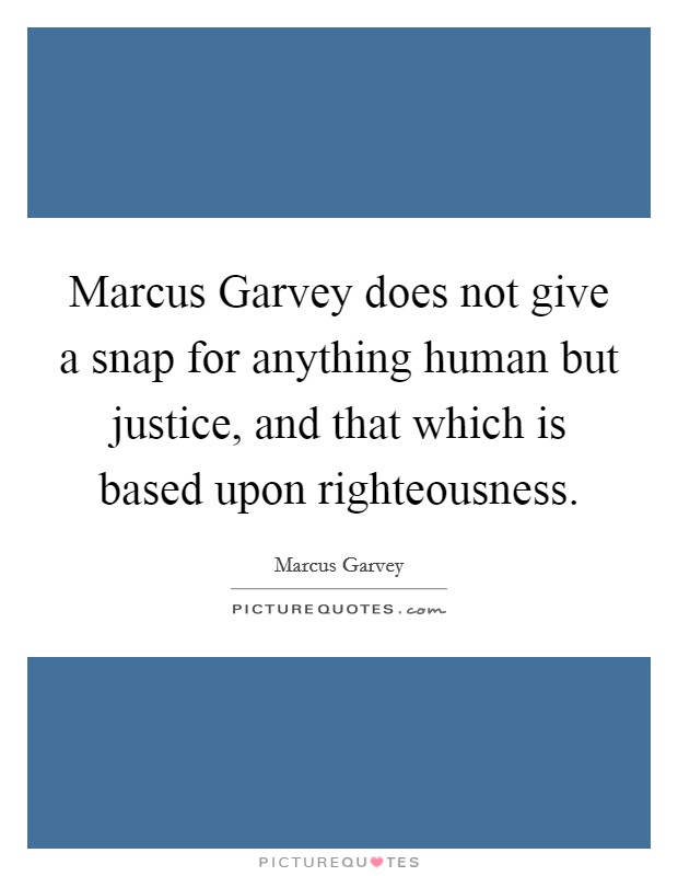 Marcus Garvey does not give a snap for anything human but justice, and that which is based upon righteousness Picture Quote #1