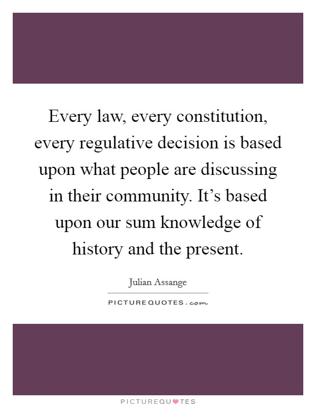 Every law, every constitution, every regulative decision is based upon what people are discussing in their community. It's based upon our sum knowledge of history and the present Picture Quote #1