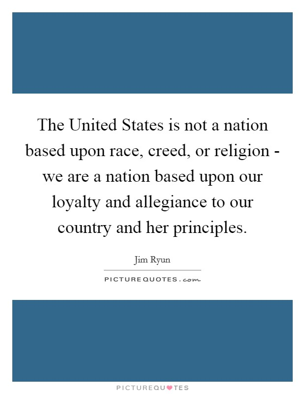 The United States is not a nation based upon race, creed, or religion - we are a nation based upon our loyalty and allegiance to our country and her principles Picture Quote #1