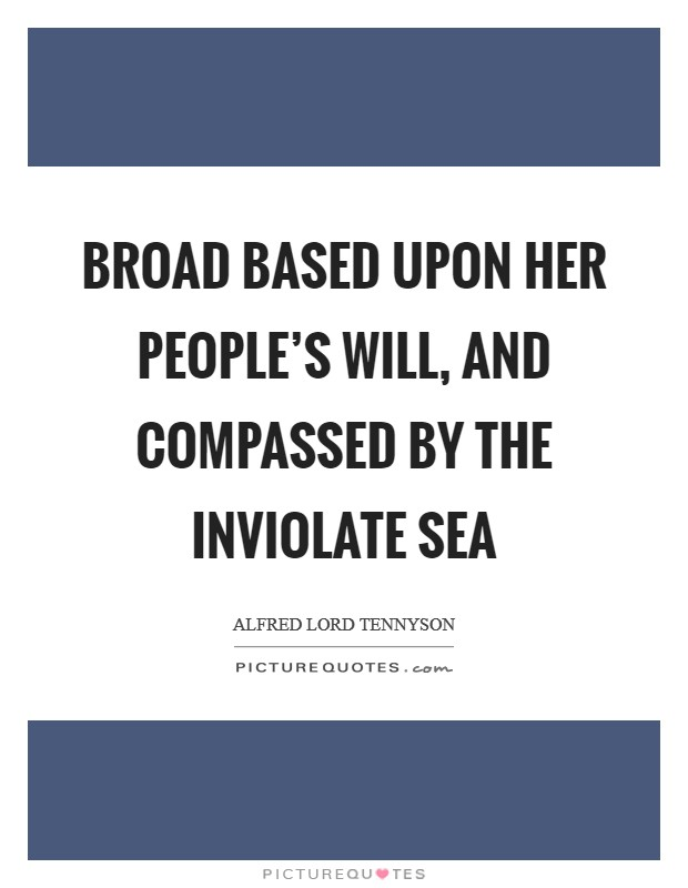 Broad based upon her people's will, And compassed by the inviolate sea Picture Quote #1