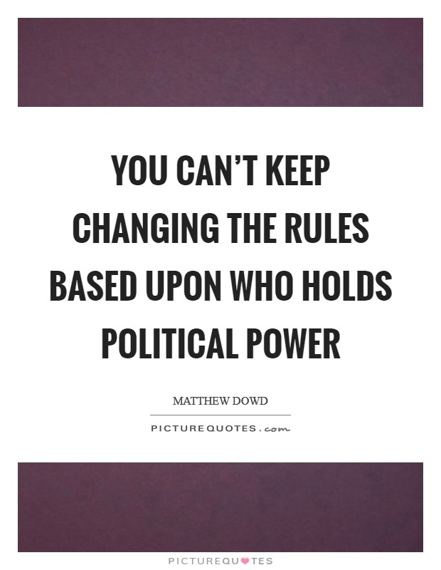You can't keep changing the rules based upon who holds political power Picture Quote #1