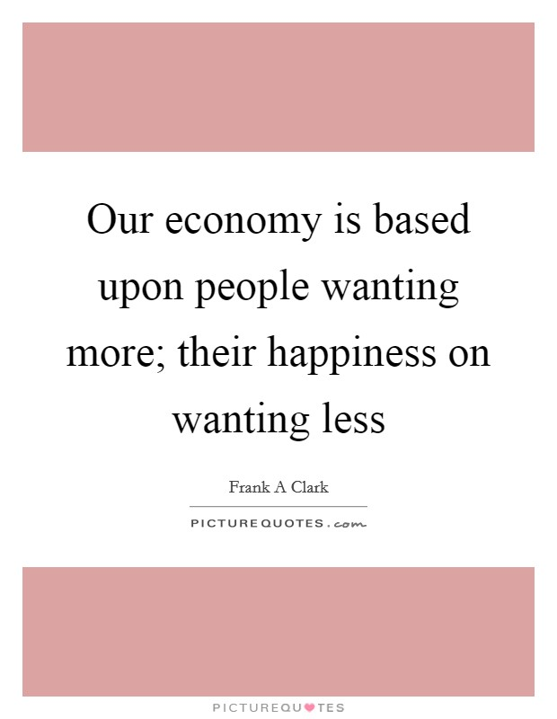 Our economy is based upon people wanting more; their happiness on wanting less Picture Quote #1