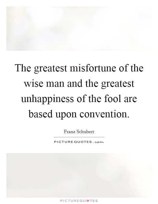 The greatest misfortune of the wise man and the greatest unhappiness of the fool are based upon convention Picture Quote #1