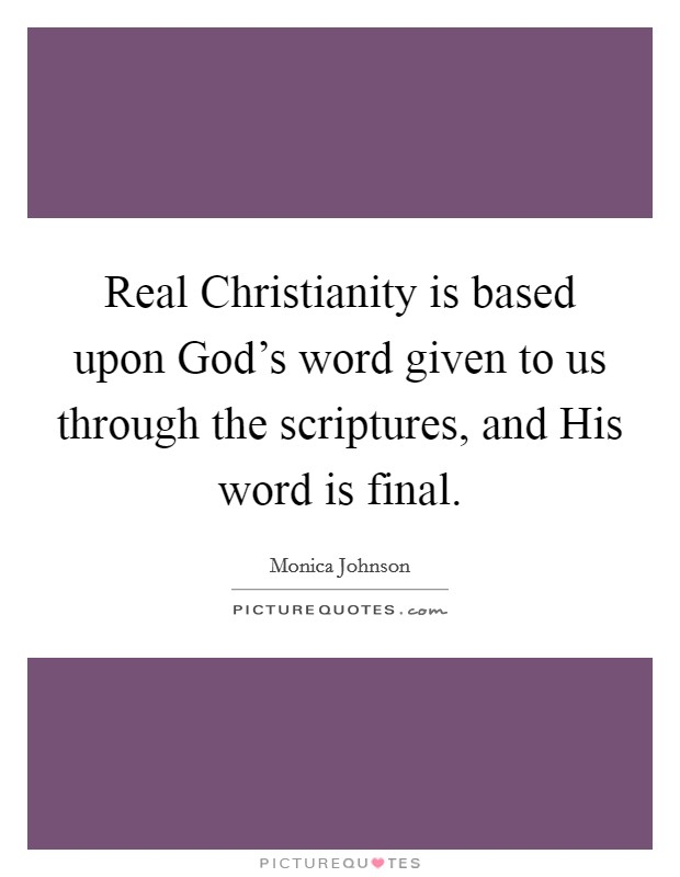 Real Christianity is based upon God's word given to us through the scriptures, and His word is final Picture Quote #1