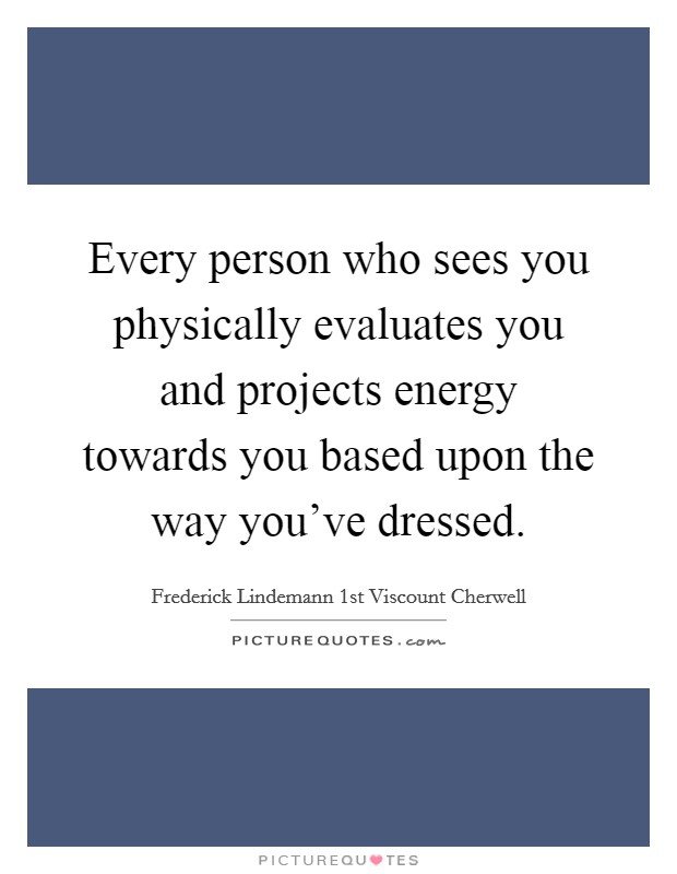 Every person who sees you physically evaluates you and projects energy towards you based upon the way you've dressed Picture Quote #1