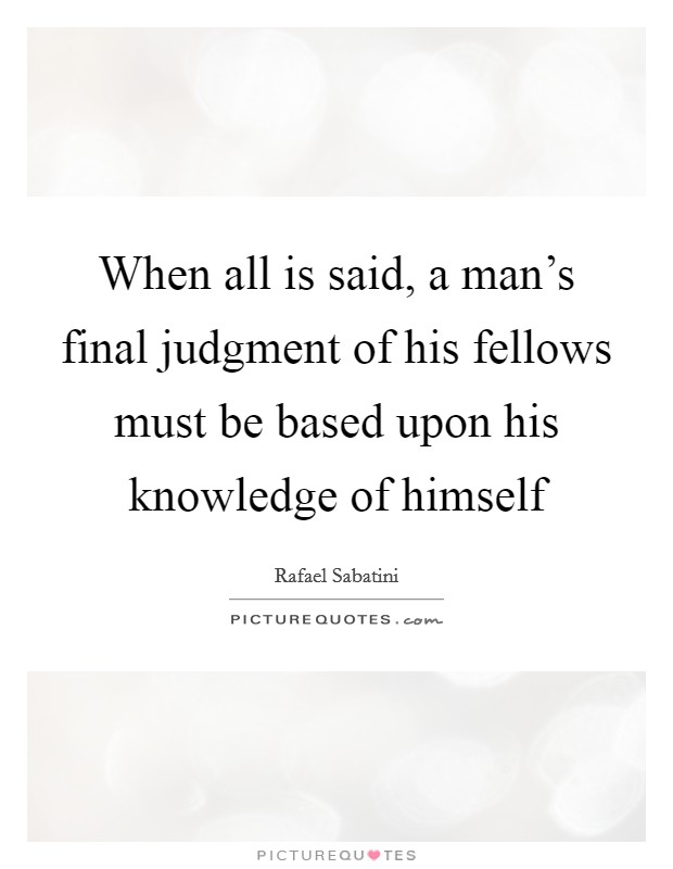 When all is said, a man's final judgment of his fellows must be based upon his knowledge of himself Picture Quote #1