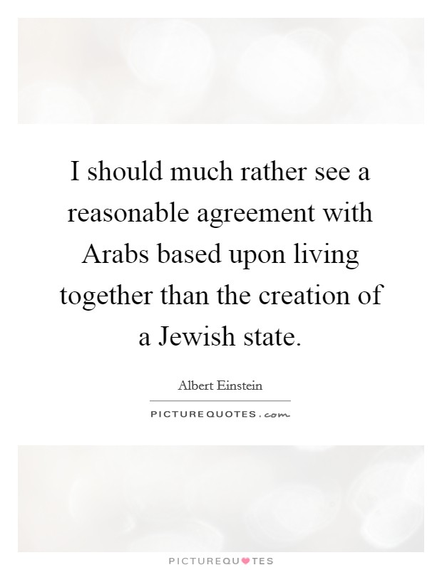 I should much rather see a reasonable agreement with Arabs based upon living together than the creation of a Jewish state Picture Quote #1