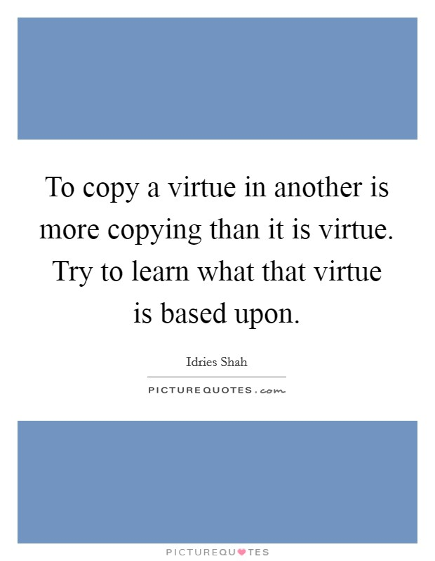 To copy a virtue in another is more copying than it is virtue. Try to learn what that virtue is based upon Picture Quote #1
