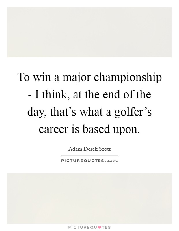 To win a major championship - I think, at the end of the day, that's what a golfer's career is based upon Picture Quote #1