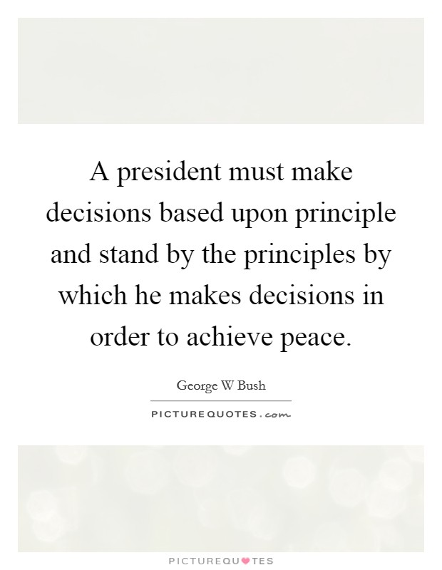 A president must make decisions based upon principle and stand by the principles by which he makes decisions in order to achieve peace Picture Quote #1