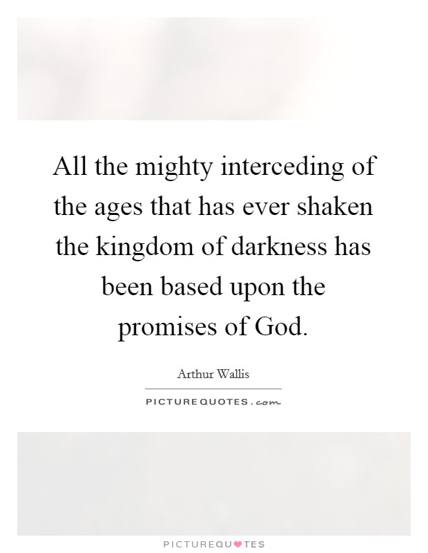 All the mighty interceding of the ages that has ever shaken the kingdom of darkness has been based upon the promises of God Picture Quote #1
