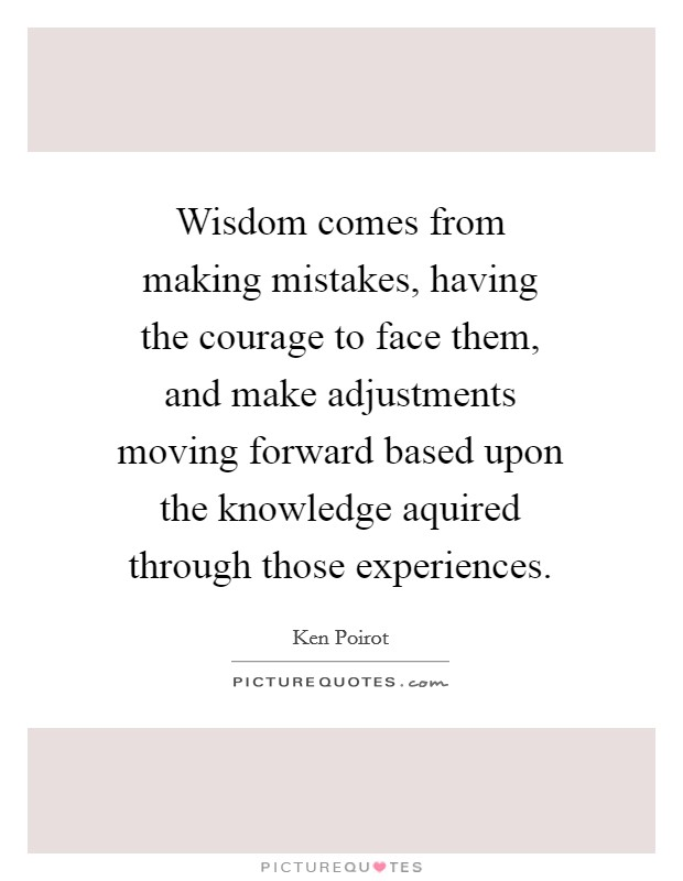 Wisdom comes from making mistakes, having the courage to face them, and make adjustments moving forward based upon the knowledge aquired through those experiences. Picture Quote #1