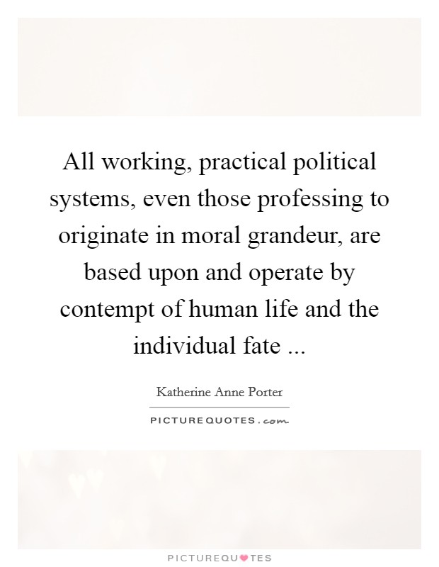 All working, practical political systems, even those professing to originate in moral grandeur, are based upon and operate by contempt of human life and the individual fate ... Picture Quote #1