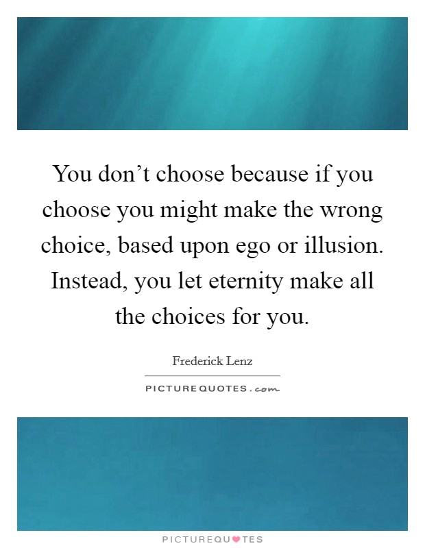 You don't choose because if you choose you might make the wrong choice, based upon ego or illusion. Instead, you let eternity make all the choices for you Picture Quote #1