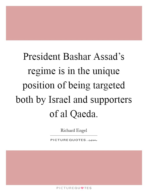 President Bashar Assad's regime is in the unique position of being targeted both by Israel and supporters of al Qaeda Picture Quote #1