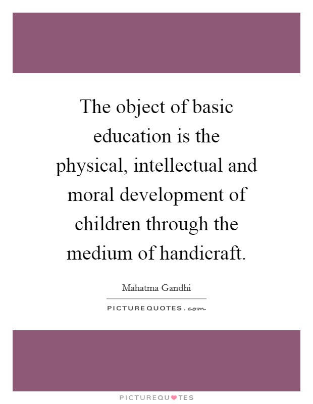 The object of basic education is the physical, intellectual and moral development of children through the medium of handicraft Picture Quote #1
