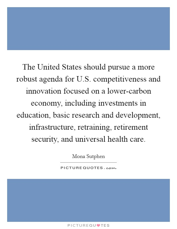 The United States should pursue a more robust agenda for U.S. competitiveness and innovation focused on a lower-carbon economy, including investments in education, basic research and development, infrastructure, retraining, retirement security, and universal health care Picture Quote #1