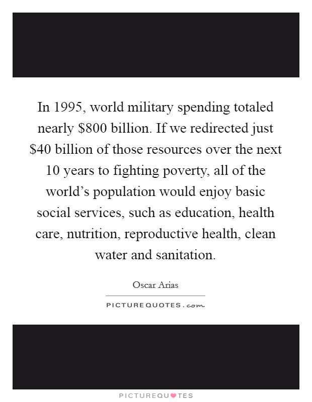 In 1995, world military spending totaled nearly $800 billion. If we redirected just $40 billion of those resources over the next 10 years to fighting poverty, all of the world's population would enjoy basic social services, such as education, health care, nutrition, reproductive health, clean water and sanitation Picture Quote #1