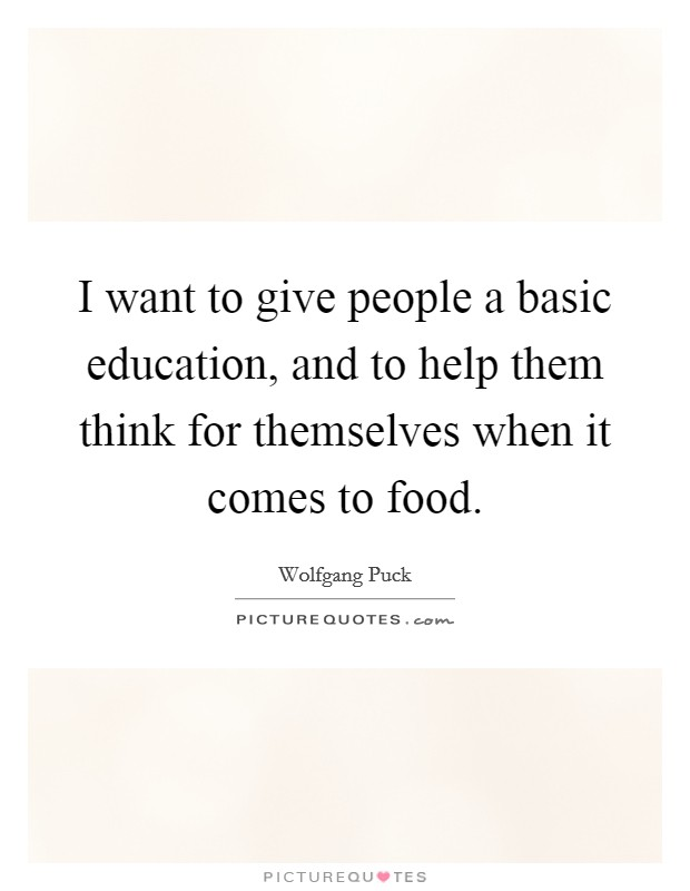 I want to give people a basic education, and to help them think for themselves when it comes to food Picture Quote #1