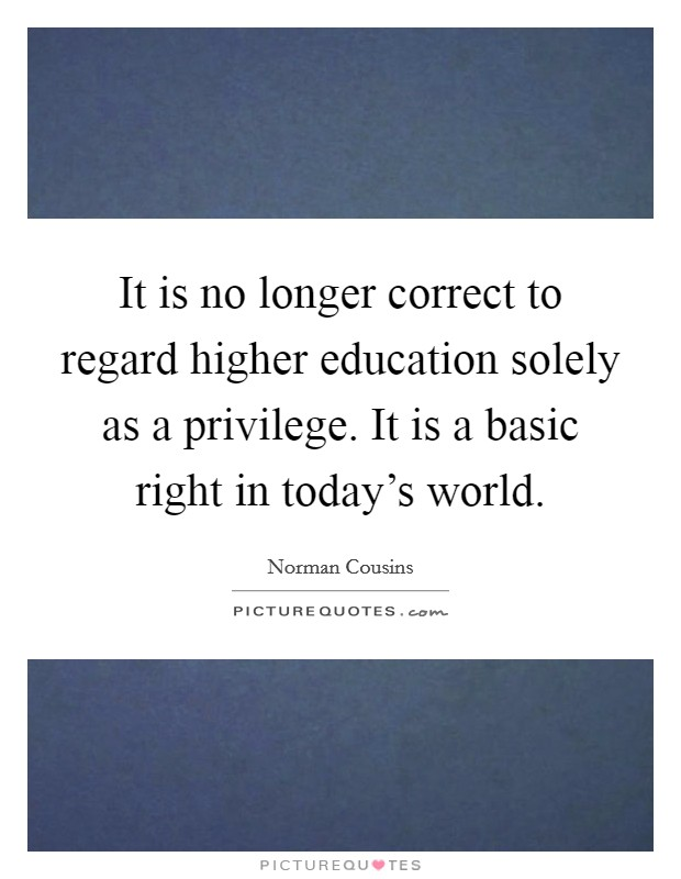 It is no longer correct to regard higher education solely as a privilege. It is a basic right in today's world Picture Quote #1