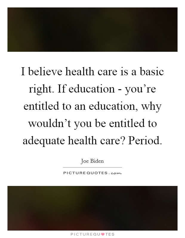 I believe health care is a basic right. If education - you're entitled to an education, why wouldn't you be entitled to adequate health care? Period Picture Quote #1